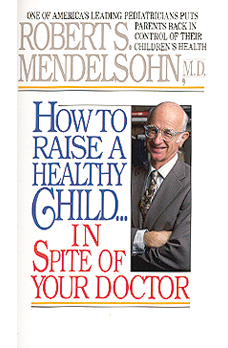 "Robert Mendelsohn MD, ""How to Raise a Healthy Child in Spite of your Doctor"""